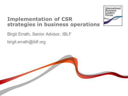 Implementation of CSR strategies in business operations Birgit Errath, Senior Advisor, IBLF