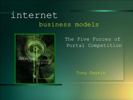 © 2003 UMFK. 1-1 internet business models The Five Forces of Portal Competition Tony Gauvin.