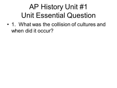 AP History Unit #1 Unit Essential Question 1. What was the collision of cultures and when did it occur?