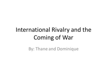 International Rivalry and the Coming of War By: Thane and Dominique.