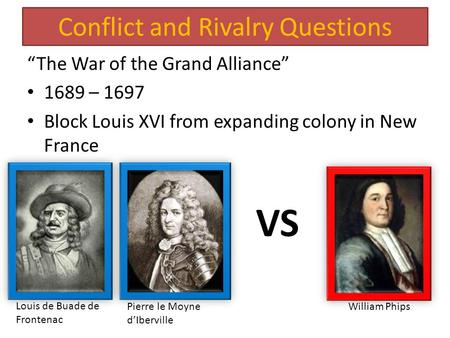 "Conflict and Rivalry Questions ""The War of the Grand Alliance"" 1689 – 1697 Block Louis XVI from expanding colony in New France VS Louis de Buade de Frontenac."