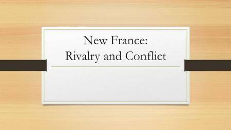 New France: Rivalry and Conflict. Constant Conflict French were constantly involved in minor conflicts with several groups The British The Iroquois Other.
