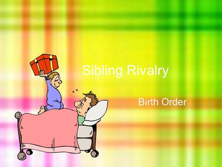 Sibling Rivalry Birth Order. Learning Goal I will be able to evaluate the impact that my siblings have had on my perception, my behaviours, and my future.