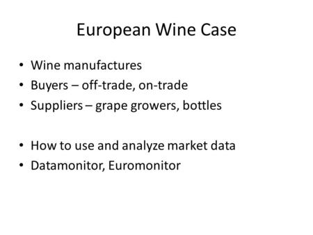 European Wine Case Wine manufactures Buyers – off-trade, on-trade Suppliers – grape growers, bottles How to use and analyze market data Datamonitor, Euromonitor.