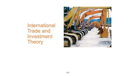 6-1 International Trade and Investment Theory. 6-2 Chapter Objectives_1 Understand the motivation for international trade Summarize and discuss the differences.