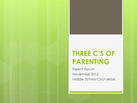 THREE C'S OF PARENTING Parent Forum November 2012 Middle School Counselors.