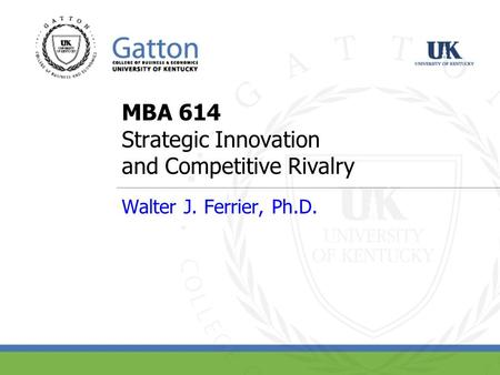 MBA 614 <strong>Strategic</strong> Innovation and Competitive Rivalry Walter J. Ferrier, Ph.D.