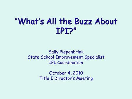""" What's All the Buzz About IPI?"" Sally Piepenbrink State School Improvement Specialist IPI Coordination October 4, 2010 Title I Director's Meeting."