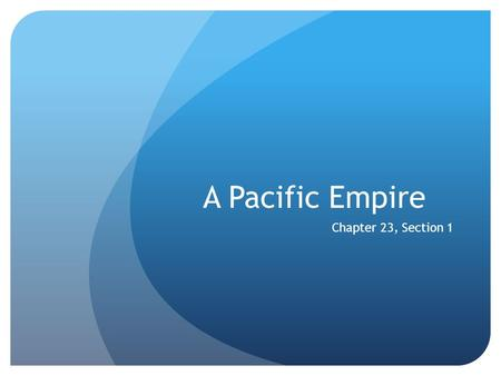 A Pacific Empire Chapter 23, Section 1.