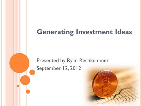Generating Investment Ideas Presented by Ryan Rechkemmer September 12, 2012.