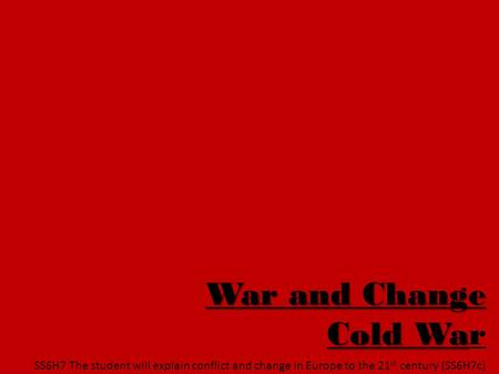War and Change Cold War SS6H7 The student will explain conflict and change in Europe to the 21st century (SS6H7c)