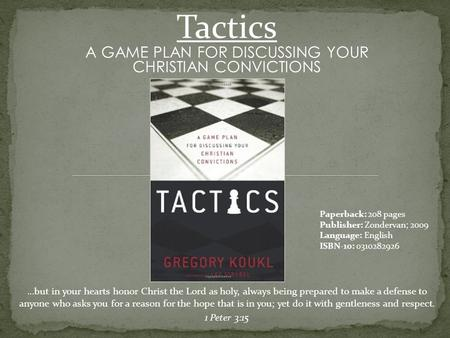 Tactics A GAME PLAN FOR DISCUSSING YOUR CHRISTIAN CONVICTIONS …but in your hearts honor Christ the Lord as holy, always being prepared to make a defense.