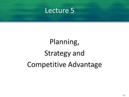 6-1 Lecture 5 Planning, Strategy and Competitive Advantage.