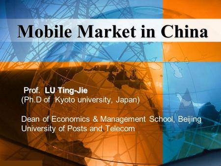 Prof. LU Ting-Jie Prof. LU Ting-Jie (Ph.D of Kyoto university, Japan) Dean of Economics & Management School, Beijing University of Posts and Telecom Mobile.