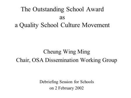 The Outstanding School Award as a Quality School Culture Movement Cheung Wing Ming Chair, OSA Dissemination Working Group Debriefing Session for Schools.
