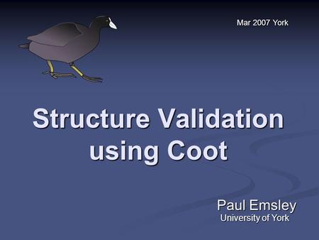 Structure Validation using Coot Paul Emsley Mar 2007 York University of York.