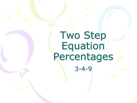 Two Step Equation Percentages 3-4-9. Adding and Subtracting Adding -- Tax, Markup –Original amount + a percent of that amount –An item is marked up 75%