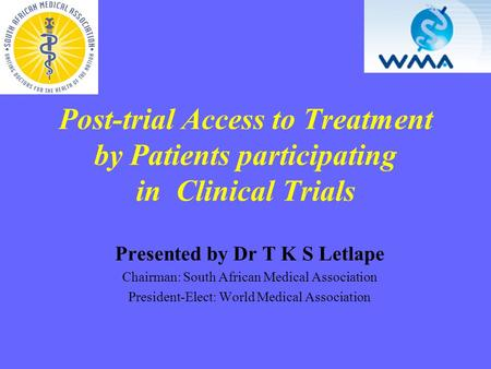 Post-trial Access to Treatment by Patients participating in Clinical Trials Presented by Dr T K S Letlape Chairman: South African Medical Association President-Elect: