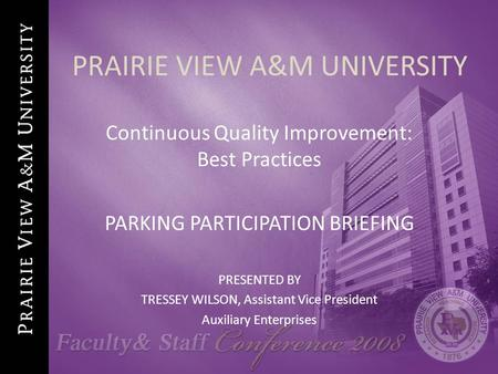 PRAIRIE VIEW A&M UNIVERSITY Continuous Quality Improvement: Best Practices PARKING PARTICIPATION BRIEFING PRESENTED BY TRESSEY WILSON, Assistant Vice President.