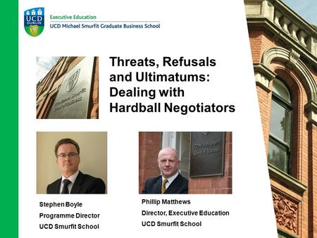 Threats, Refusals and Ultimatums: Dealing with Hardball Negotiators Stephen Boyle Programme Director UCD Smurfit School Phillip Matthews Director, Executive.