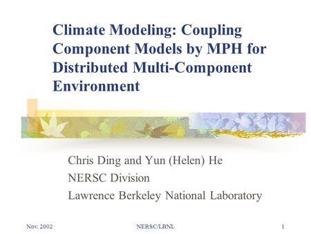Nov. 2002NERSC/LBNL1 Climate Modeling: Coupling Component Models by MPH for Distributed Multi-Component Environment Chris Ding and Yun (Helen) He NERSC.
