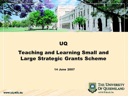 UQ Teaching and Learning Small and Large Strategic Grants Scheme 14 June 2007.