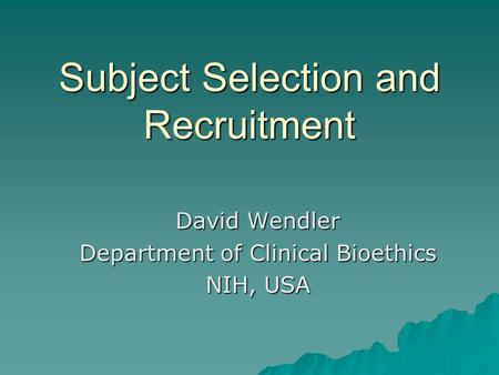 Subject Selection and Recruitment David Wendler Department of Clinical Bioethics NIH, USA.