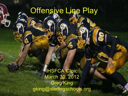 Offensive Line Play IHSFCA Clinic March 30, 2012 Greg King