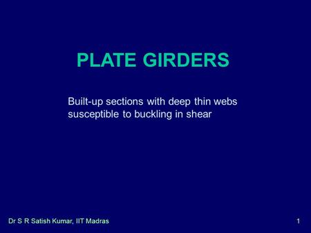 Dr S R Satish Kumar, IIT Madras1 PLATE GIRDERS Built-up sections with deep thin webs susceptible to buckling in shear.