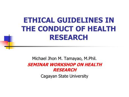 ETHICAL GUIDELINES IN THE CONDUCT OF HEALTH RESEARCH Michael Jhon M. Tamayao, M.Phil. SEMINAR WORKSHOP ON HEALTH RESEARCH Cagayan State University.
