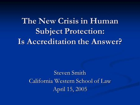 The New Crisis in Human Subject Protection: Is Accreditation the Answer? Steven Smith California Western School of Law April 15, 2005.
