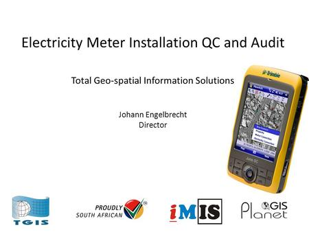 Electricity Meter Installation QC and Audit Total Geo-spatial Information Solutions Johann Engelbrecht Director.