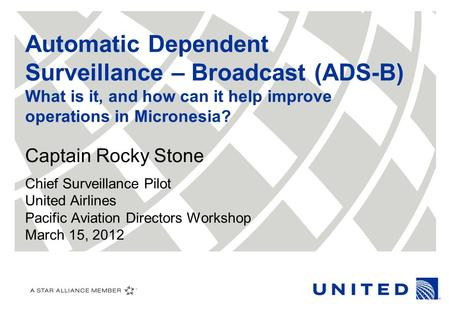 Automatic Dependent Surveillance – Broadcast (ADS-B) What is it, and how can it help improve operations in Micronesia? Captain Rocky Stone Chief Surveillance.
