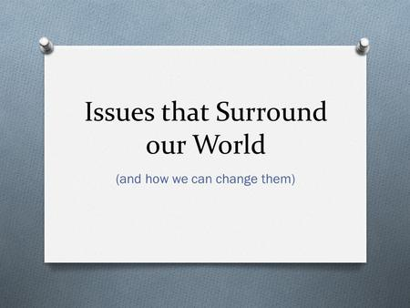Issues that Surround our World (and how we can change them)