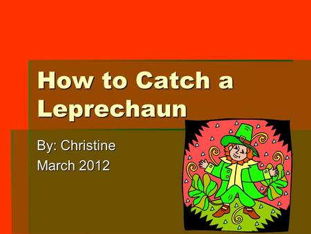 How to Catch a Leprechaun By: Christine March 2012.