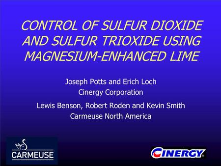 CONTROL OF SULFUR DIOXIDE AND SULFUR TRIOXIDE USING MAGNESIUM-ENHANCED LIME Joseph Potts and Erich Loch Cinergy Corporation Lewis Benson, Robert Roden.