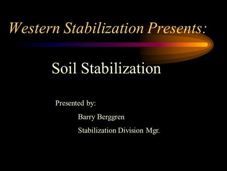 Western Stabilization Presents: Soil Stabilization Presented by: Barry Berggren Stabilization Division Mgr.