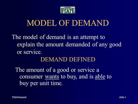 TitleDemandslide 1 MODEL OF DEMAND The model of demand is an attempt to explain the amount demanded of any good or service. DEMAND DEFINED The amount.