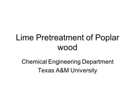 Lime Pretreatment of Poplar wood Chemical Engineering Department Texas A&M University.