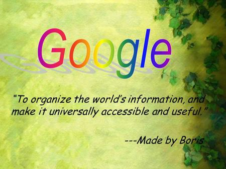 "Google ""To organize the world's information, and make it universally accessible and useful."" ---Made by Boris."
