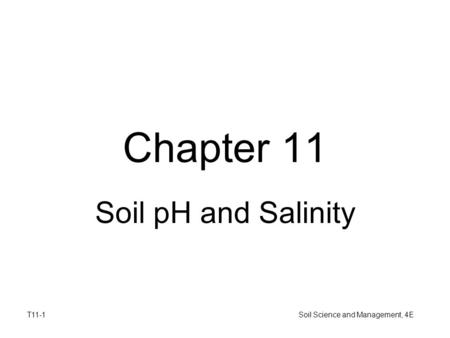 T11-1 Soil Science and Management, 4E Chapter 11 Soil pH and Salinity.