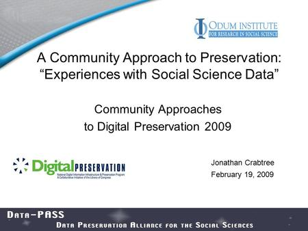 "A Community Approach to Preservation: ""Experiences with Social Science Data"" Community Approaches to Digital Preservation 2009 Jonathan Crabtree February."