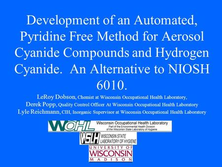 Development of an Automated, Pyridine Free Method for Aerosol Cyanide Compounds and Hydrogen Cyanide. An Alternative to NIOSH 6010. LeRoy Dobson, Chemist.