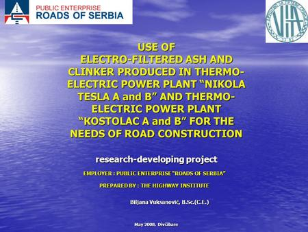 "May 2008, Divčibare USE OF ELECTRO-FILTERED ASH AND CLINKER PRODUCED IN THERMO- ELECTRIC POWER PLANT ""NIKOLA TESLA А and B"" AND THERMO- ELECTRIC POWER."