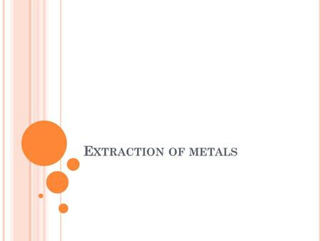 E XTRACTION OF METALS. P RINCIPLES OF M ETAL EXTRACTION Most elements do not occur as separate substances but exist naturally as compounds. Metals tend.