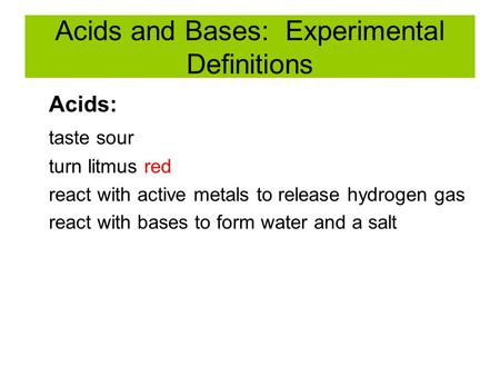 Acids and Bases: Experimental Definitions Acids: taste sour turn litmus red react with active metals to release hydrogen gas react with bases to form water.