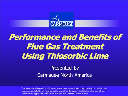 Performance and Benefits of Flue Gas Treatment Using Thiosorbic Lime Presented by Carmeuse North America Carmeuse North America makes no warranty or representation,