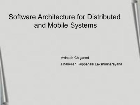 Software Architecture for Distributed and Mobile Systems Avinash Chiganmi Phaneesh Kuppahalli Lakshminarayana.