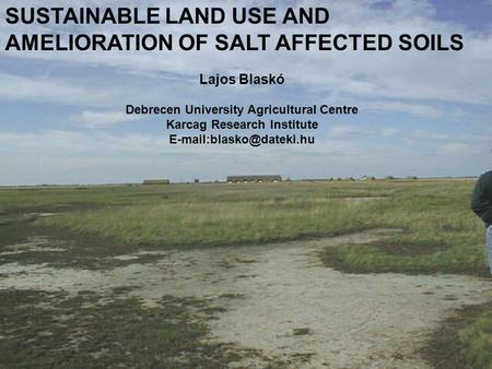 SUSTAINABLE LAND USE AND AMELIORATION OF SALT AFFECTED SOILS Lajos Blaskó Debrecen University Agricultural Centre Karcag Research Institute