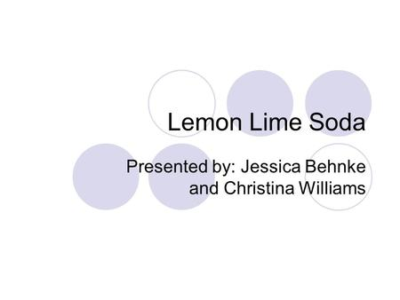 Lemon Lime Soda Presented by: Jessica Behnke and Christina Williams.